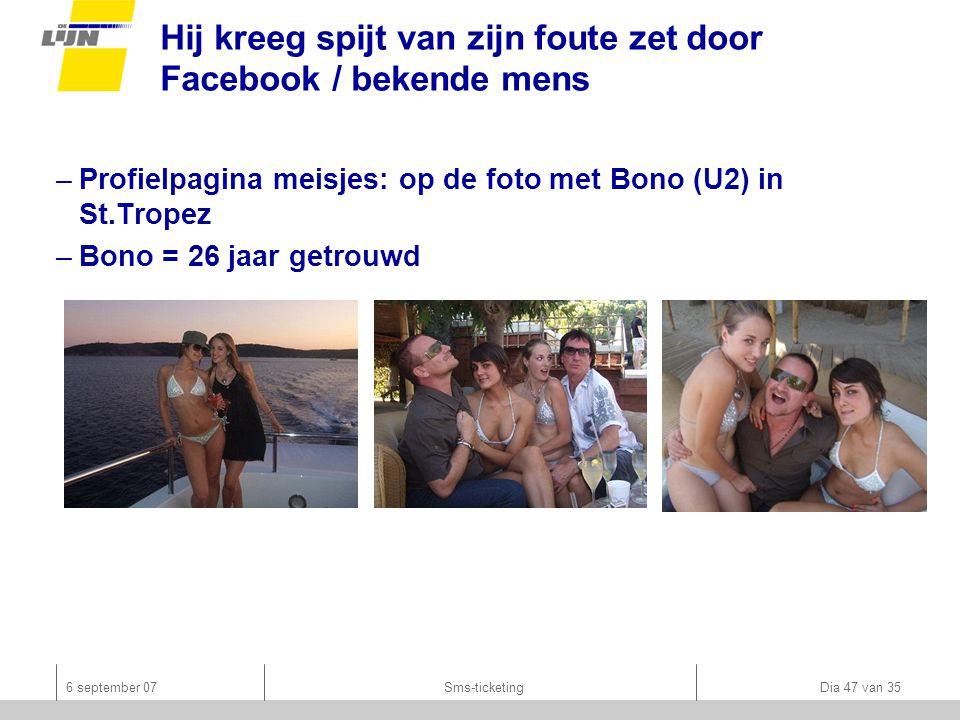 6 september 07Sms-ticketing Dia 47 van 35 Hij kreeg spijt van zijn foute zet door Facebook / bekende mens –Profielpagina meisjes: op de foto met Bono (U2) in St.Tropez –Bono = 26 jaar getrouwd