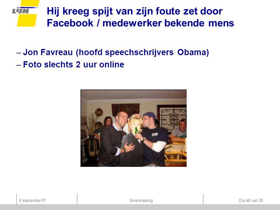 6 september 07Sms-ticketing Dia 48 van 35 Hij kreeg spijt van zijn foute zet door Facebook / medewerker bekende mens –Jon Favreau (hoofd speechschrijvers Obama) –Foto slechts 2 uur online