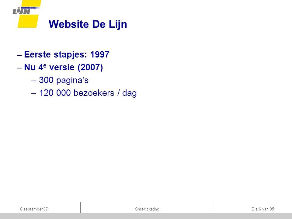 6 september 07Sms-ticketing Dia 6 van 35 Website De Lijn –Eerste stapjes: 1997 –Nu 4 e versie (2007) –300 pagina s –120 000 bezoekers / dag