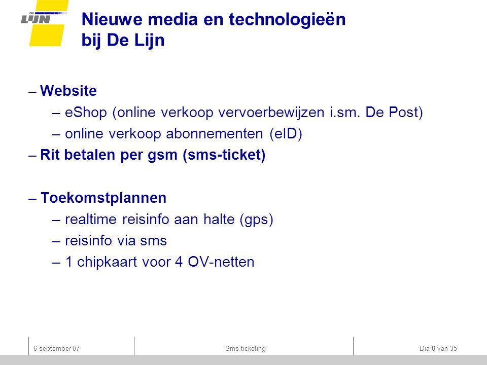 6 september 07Sms-ticketing Dia 8 van 35 Nieuwe media en technologieën bij De Lijn –Website –eShop (online verkoop vervoerbewijzen i.sm.