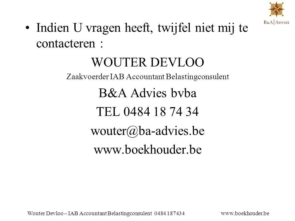 •Indien U vragen heeft, twijfel niet mij te contacteren : WOUTER DEVLOO Zaakvoerder IAB Accountant Belastingconsulent B&A Advies bvba TEL 0484 18 74 34 wouter@ba-advies.be www.boekhouder.be