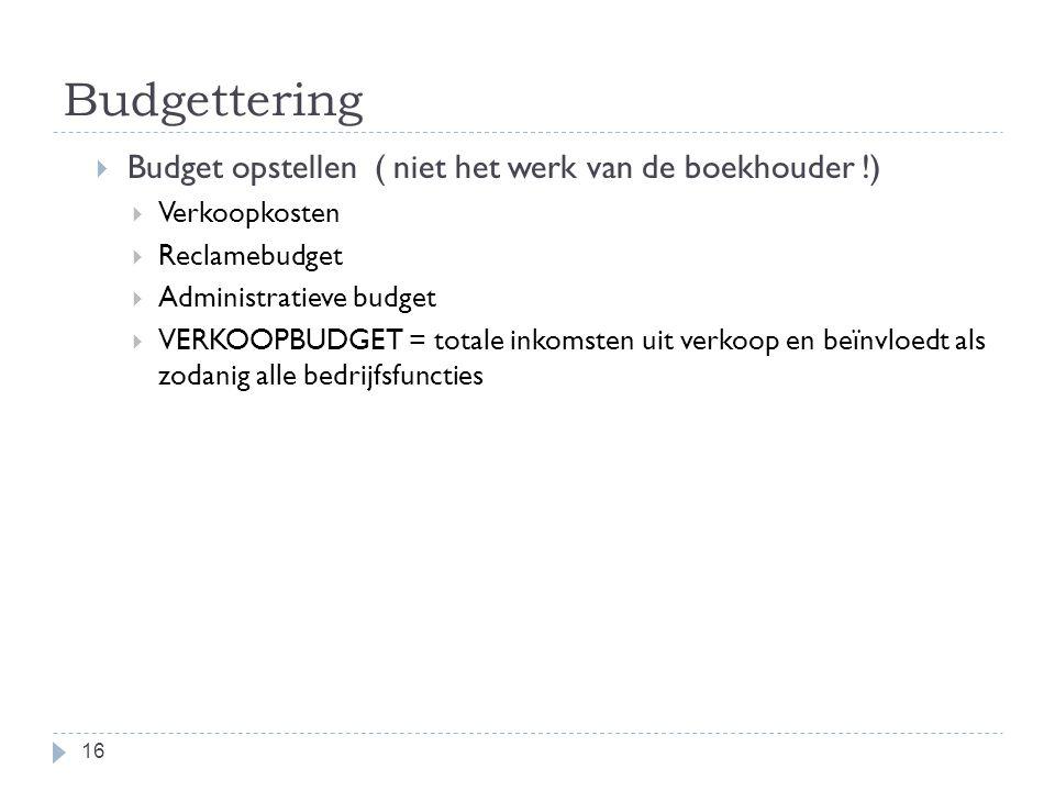Budgettering  Budget opstellen ( niet het werk van de boekhouder !)  Verkoopkosten  Reclamebudget  Administratieve budget  VERKOOPBUDGET = totale