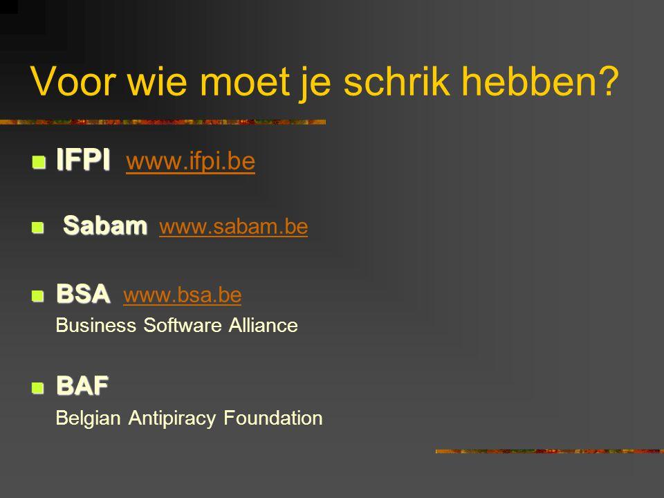 Voor wie moet je schrik hebben?  IFPI  IFPI www.ifpi.be www.ifpi.be  Sabam  Sabam www.sabam.bewww.sabam.be  BSA  BSA www.bsa.bewww.bsa.be Busine