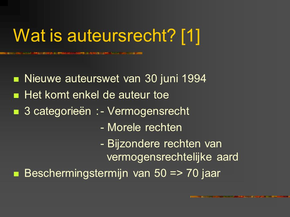 Wat is auteursrecht? [1]  Nieuwe auteurswet van 30 juni 1994  Het komt enkel de auteur toe  3 categorieën :- Vermogensrecht - Morele rechten - Bijz
