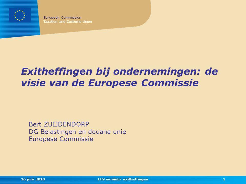 European Commission Taxation and Customs Union 16 juni 2010EFS-seminar exitheffingen1 Exitheffingen bij ondernemingen: de visie van de Europese Commissie Bert ZUIJDENDORP DG Belastingen en douane unie Europese Commissie