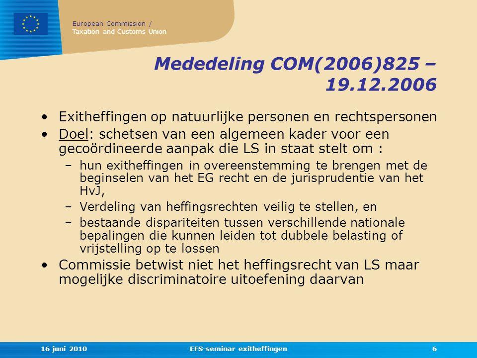 European Commission / Taxation and Customs Union 16 juni 2010EFS-seminar exitheffingen6 Mededeling COM(2006)825 – 19.12.2006 •Exitheffingen op natuurlijke personen en rechtspersonen •Doel: schetsen van een algemeen kader voor een gecoördineerde aanpak die LS in staat stelt om : –hun exitheffingen in overeenstemming te brengen met de beginselen van het EG recht en de jurisprudentie van het HvJ, –Verdeling van heffingsrechten veilig te stellen, en –bestaande dispariteiten tussen verschillende nationale bepalingen die kunnen leiden tot dubbele belasting of vrijstelling op te lossen •Commissie betwist niet het heffingsrecht van LS maar mogelijke discriminatoire uitoefening daarvan
