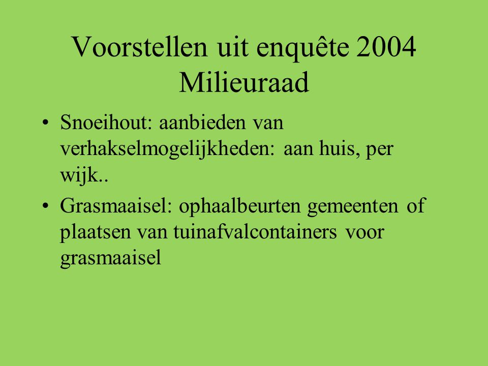 Voorstellen uit enquête 2004 Milieuraad •Snoeihout: aanbieden van verhakselmogelijkheden: aan huis, per wijk.. •Grasmaaisel: ophaalbeurten gemeenten o