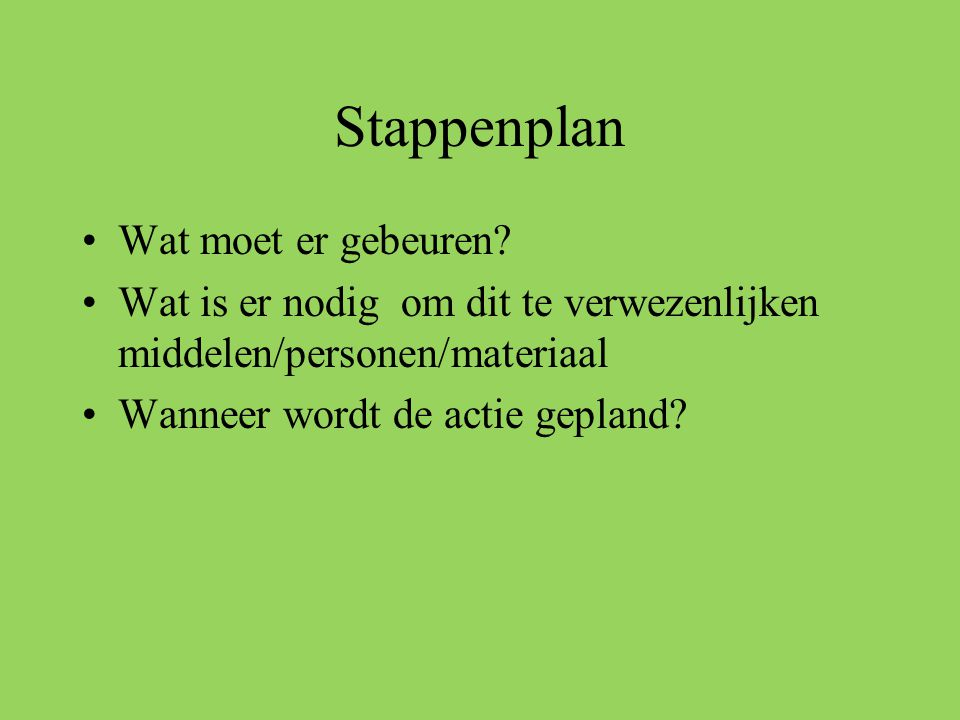 Stappenplan •Wat moet er gebeuren? •Wat is er nodig om dit te verwezenlijken middelen/personen/materiaal •Wanneer wordt de actie gepland?