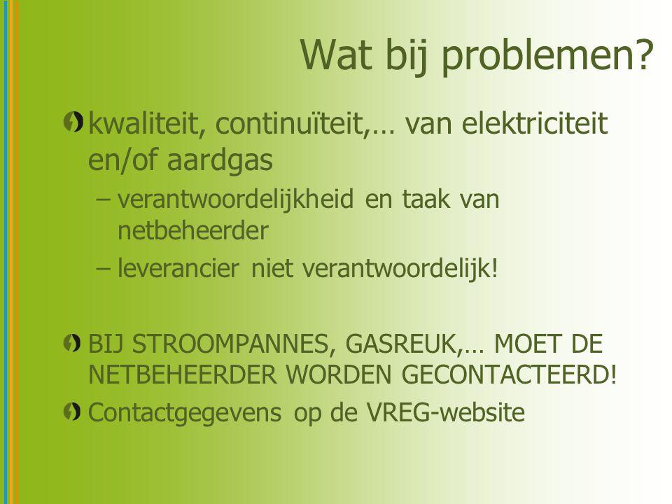 Wat bij problemen? kwaliteit, continuïteit,… van elektriciteit en/of aardgas –verantwoordelijkheid en taak van netbeheerder –leverancier niet verantwo