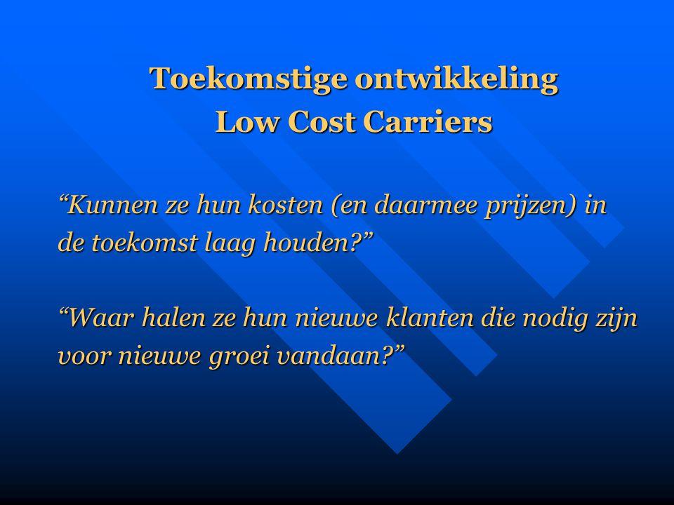 """Toekomstige ontwikkeling Low Cost Carriers """"Kunnen ze hun kosten (en daarmee prijzen) in de toekomst laag houden?"""" """"Waar halen ze hun nieuwe klanten d"""