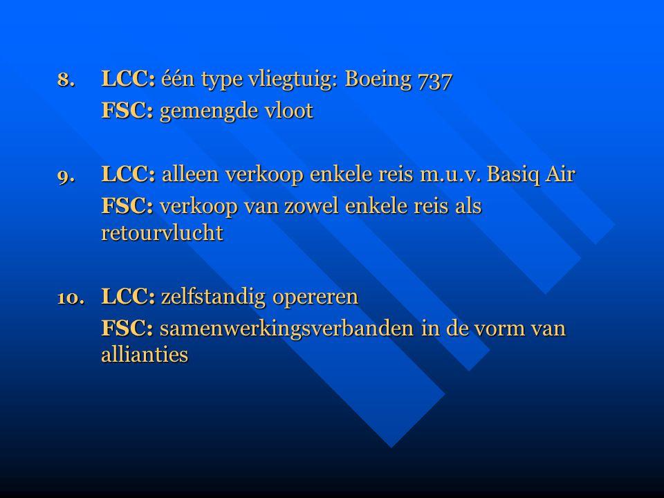 8. LCC: één type vliegtuig: Boeing 737 FSC: gemengde vloot 9. LCC: alleen verkoop enkele reis m.u.v. Basiq Air FSC: verkoop van zowel enkele reis als