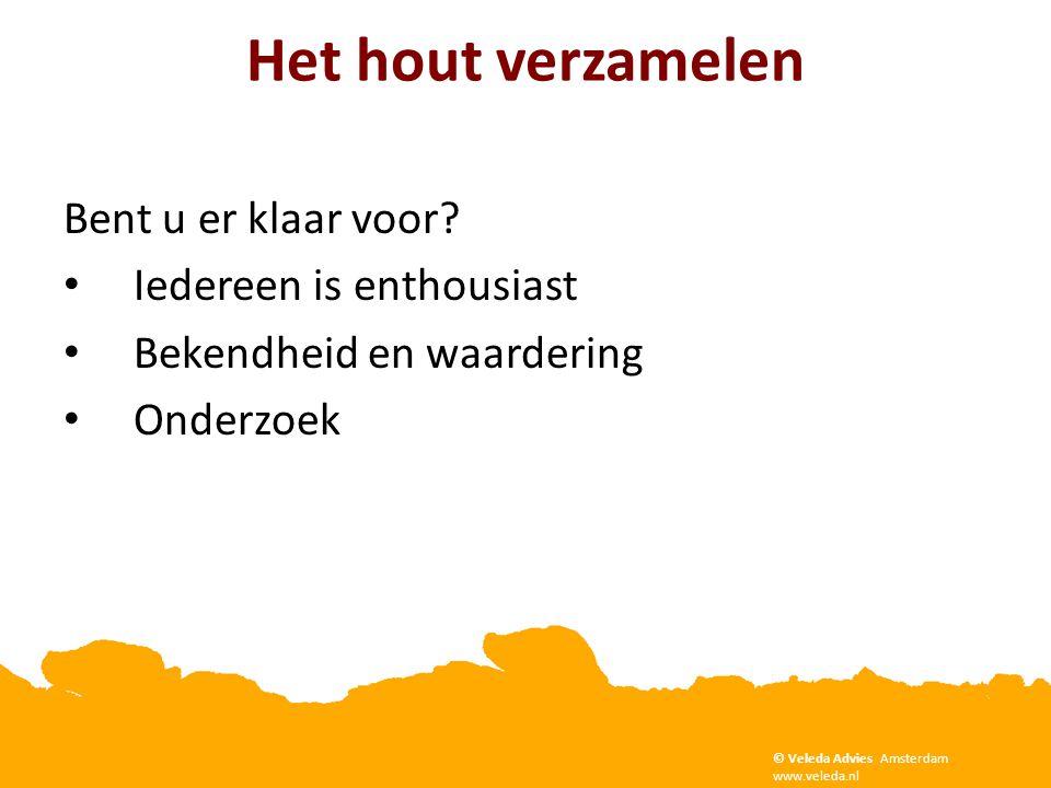 Het hout verzamelen Bent u er klaar voor? • Iedereen is enthousiast • Bekendheid en waardering • Onderzoek Copyright Veleda Advies, Amsterdam. www.vel