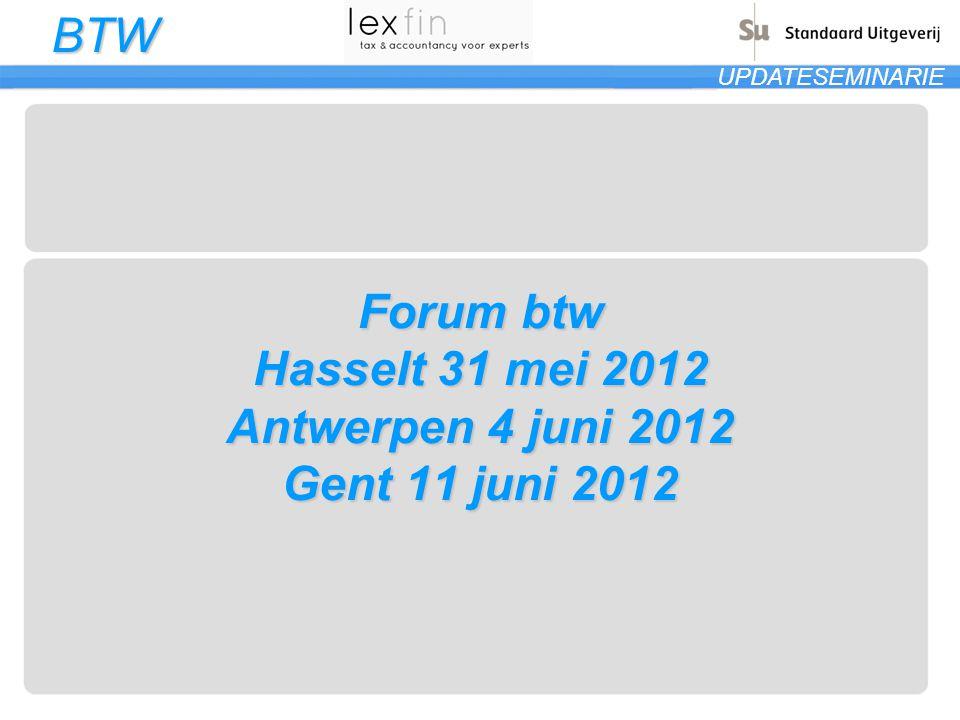 BTW UPDATESEMINARIE Forum btw Hasselt 31 mei 2012 Antwerpen 4 juni 2012 Gent 11 juni 2012