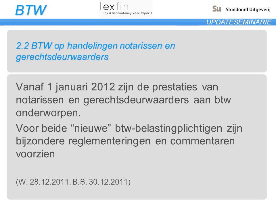 BTW UPDATESEMINARIE 2.2 BTW op handelingen notarissen en gerechtsdeurwaarders Vanaf 1 januari 2012 zijn de prestaties van notarissen en gerechtsdeurwa