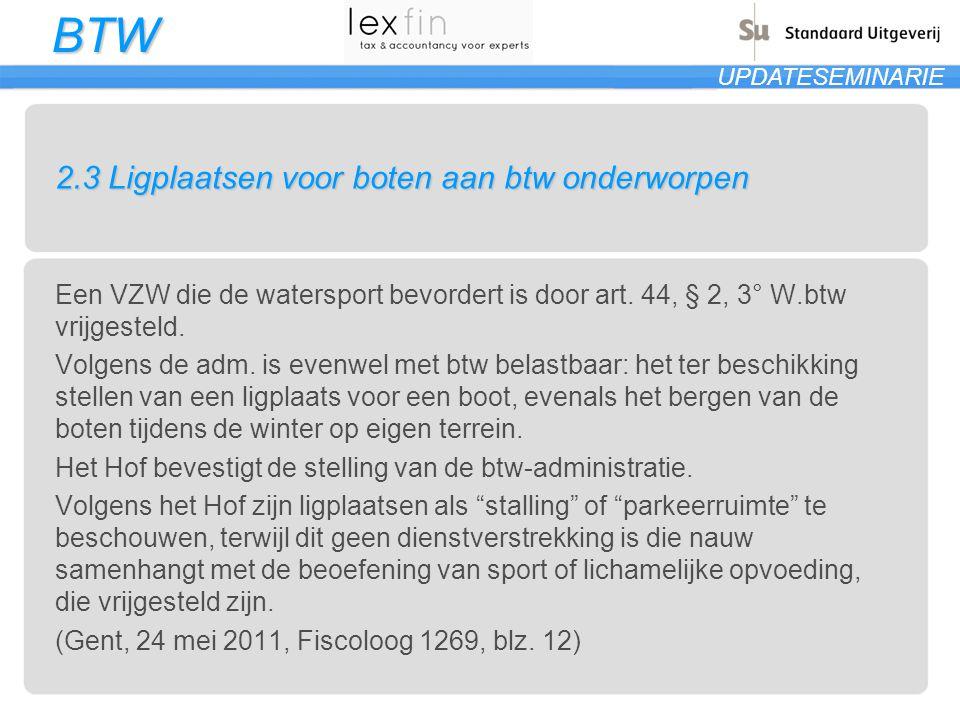 BTW UPDATESEMINARIE 2.3 Ligplaatsen voor boten aan btw onderworpen Een VZW die de watersport bevordert is door art. 44, § 2, 3° W.btw vrijgesteld. Vol