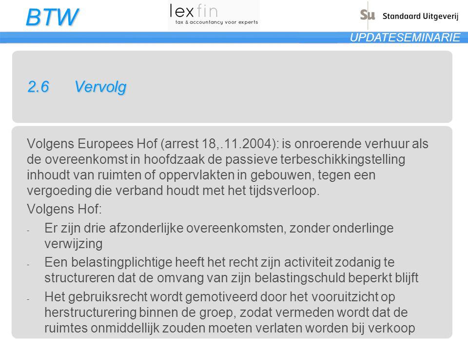 BTW UPDATESEMINARIE 2.6Vervolg Volgens Europees Hof (arrest 18,.11.2004): is onroerende verhuur als de overeenkomst in hoofdzaak de passieve terbeschi