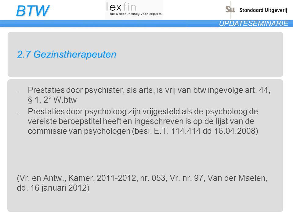 BTW UPDATESEMINARIE 2.7 Gezinstherapeuten - Prestaties door psychiater, als arts, is vrij van btw ingevolge art. 44, § 1, 2° W.btw - Prestaties door p