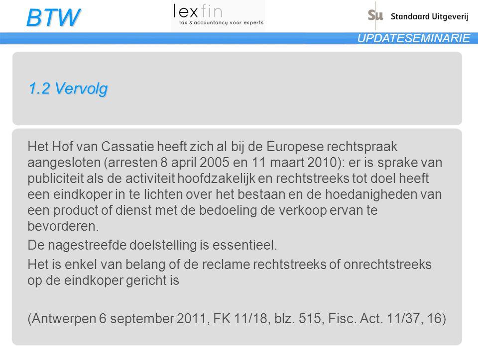 BTW UPDATESEMINARIE 1.2 Vervolg Het Hof van Cassatie heeft zich al bij de Europese rechtspraak aangesloten (arresten 8 april 2005 en 11 maart 2010): e