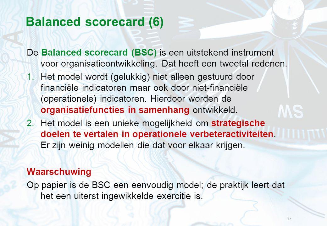 11 Balanced scorecard (6) De Balanced scorecard (BSC) is een uitstekend instrument voor organisatieontwikkeling. Dat heeft een tweetal redenen. 1.Het