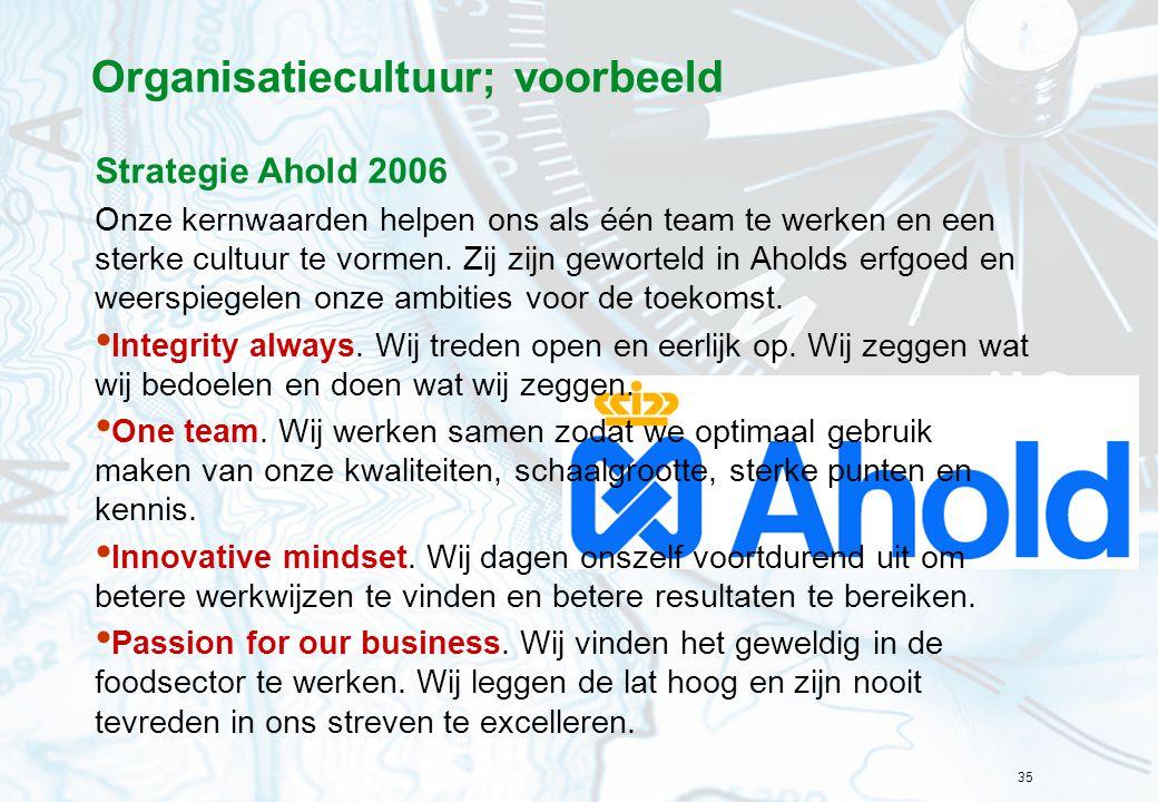 35 Organisatiecultuur; voorbeeld Strategie Ahold 2006 Onze kernwaarden helpen ons als één team te werken en een sterke cultuur te vormen. Zij zijn gew
