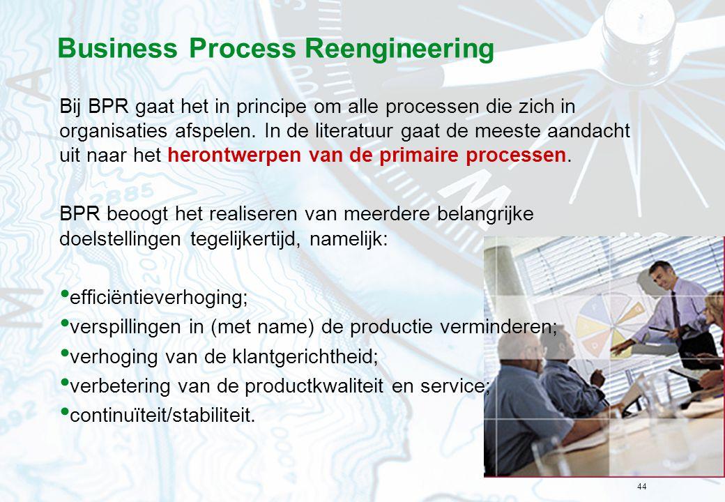 44 Business Process Reengineering Bij BPR gaat het in principe om alle processen die zich in organisaties afspelen. In de literatuur gaat de meeste aa
