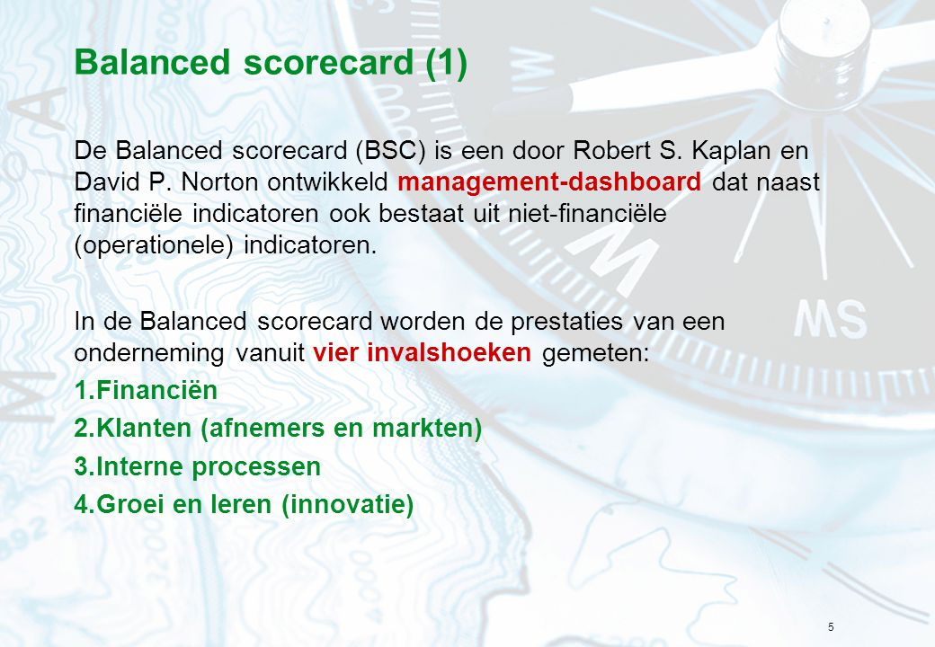 5 Balanced scorecard (1) De Balanced scorecard (BSC) is een door Robert S.