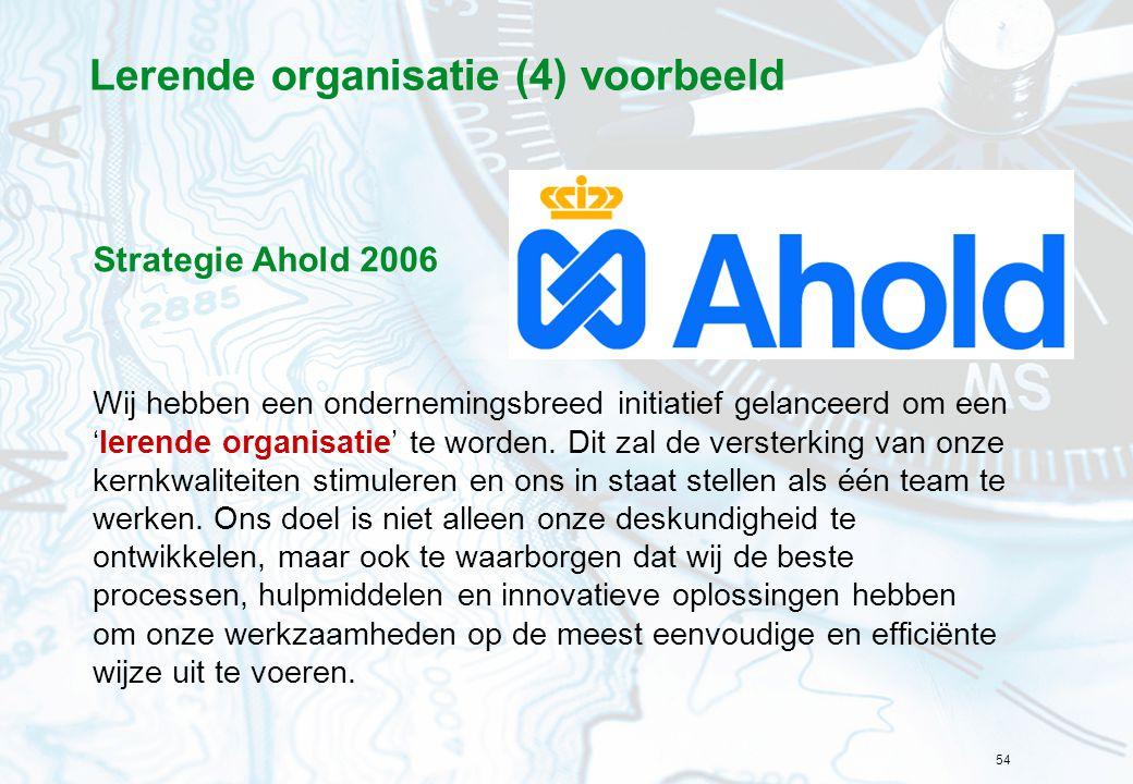 54 Lerende organisatie (4) voorbeeld Strategie Ahold 2006 Wij hebben een ondernemingsbreed initiatief gelanceerd om een 'lerende organisatie' te worde
