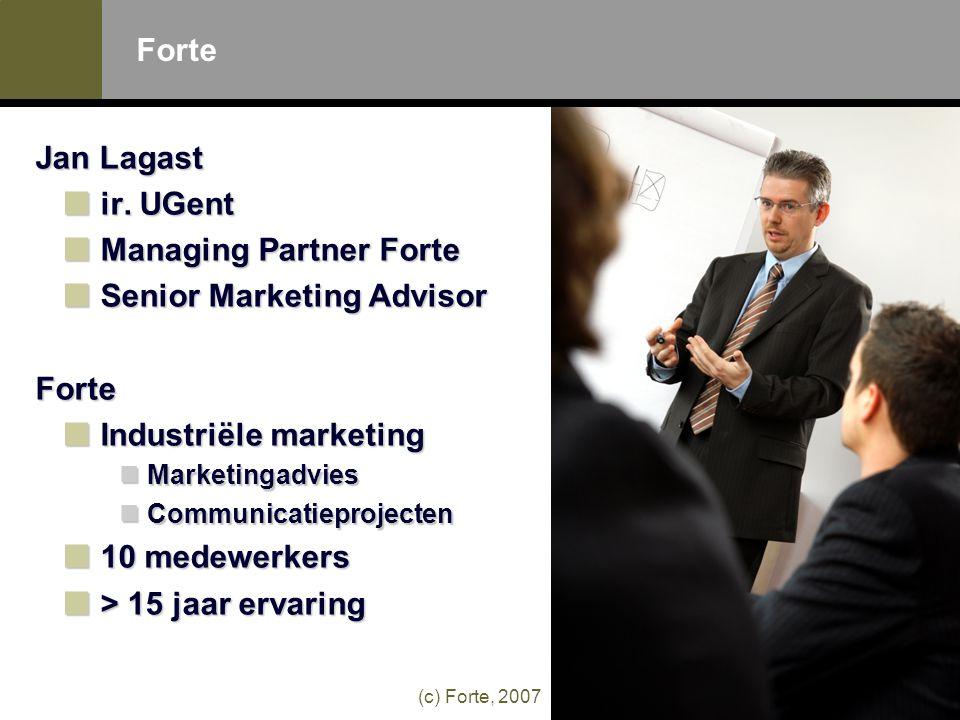 (c) Forte, 2007 Forte Jan Lagast ir. UGent Managing Partner Forte Senior Marketing Advisor Forte Industriële marketing  Marketingadvies  Communicati