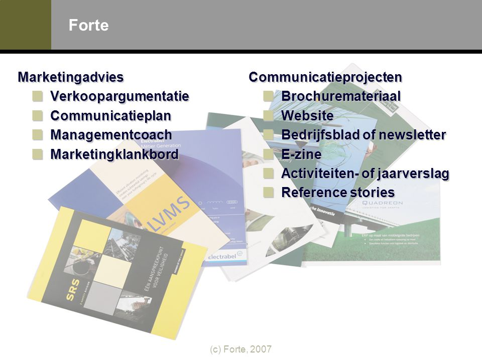 (c) Forte, 2007 Forte MarketingadviesVerkoopargumentatieCommunicatieplanManagementcoachMarketingklankbordCommunicatieprojectenBrochuremateriaalWebsite Bedrijfsblad of newsletter E-zine Activiteiten- of jaarverslag Reference stories