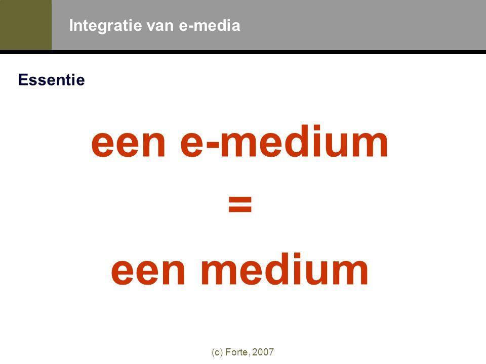 (c) Forte, 2007 Integratie van e-media Essentie een e-medium = een medium