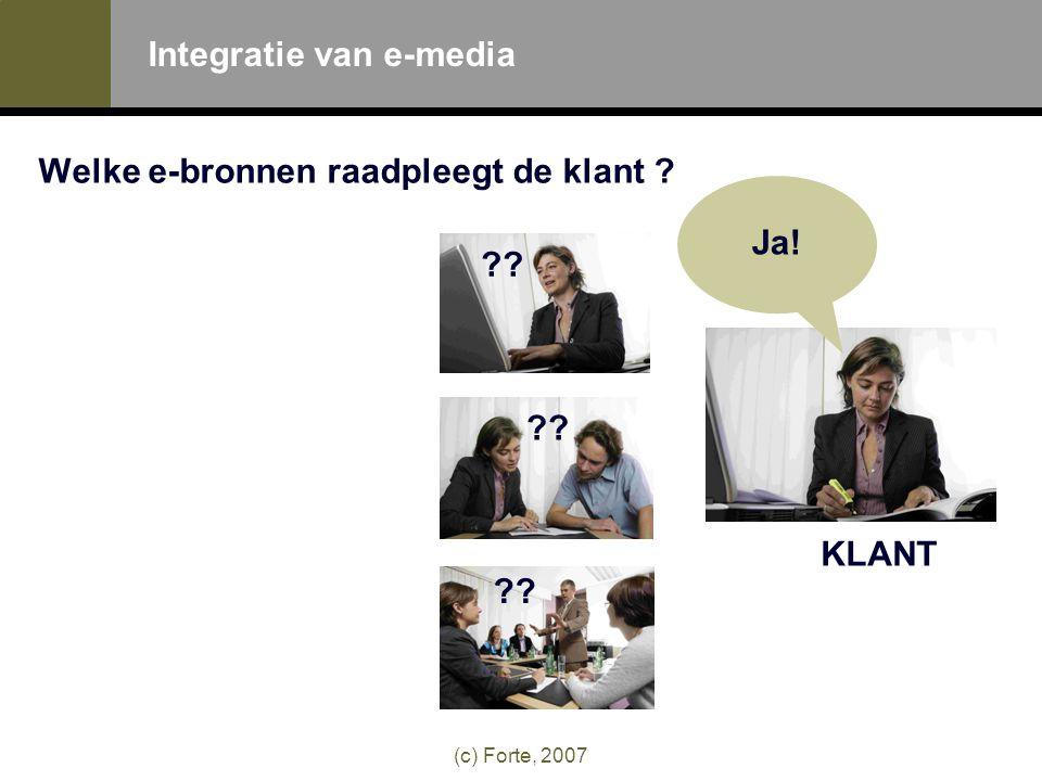 (c) Forte, 2007 Integratie van e-media Welke e-bronnen raadpleegt de klant Ja! KLANT