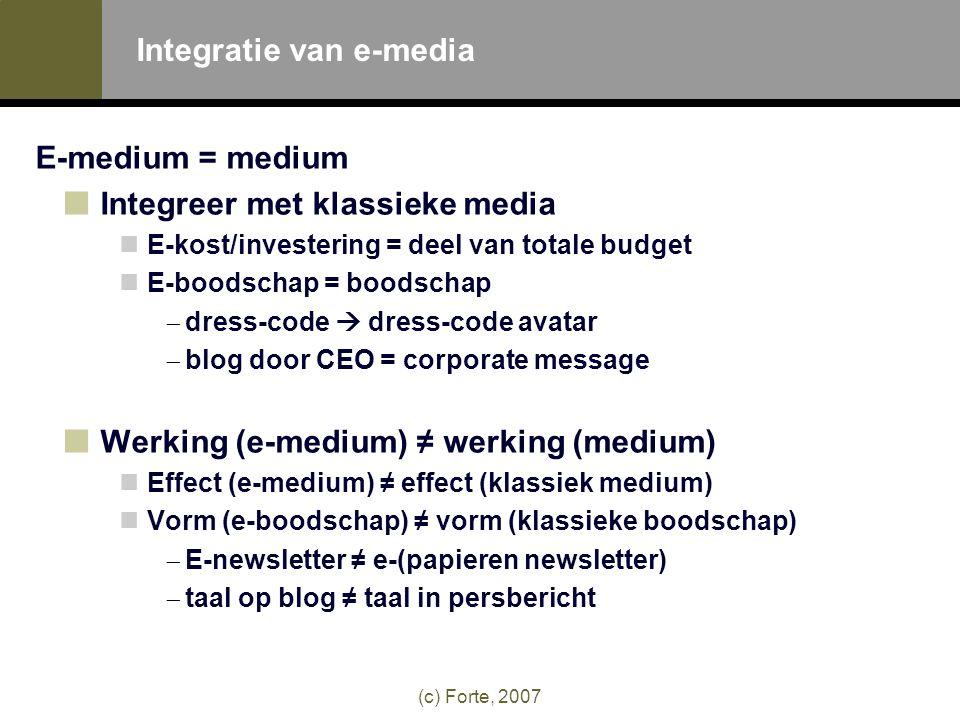 (c) Forte, 2007 Integratie van e-media E-medium = medium Integreer met klassieke media  E-kost/investering = deel van totale budget  E-boodschap = boodschap -dress-code  dress-code avatar -blog door CEO = corporate message Werking (e-medium) ≠ werking (medium)  Effect (e-medium) ≠ effect (klassiek medium)  Vorm (e-boodschap) ≠ vorm (klassieke boodschap) -E-newsletter ≠ e-(papieren newsletter) -taal op blog ≠ taal in persbericht