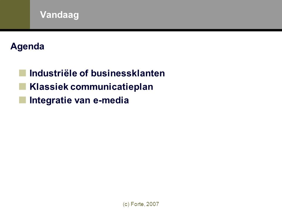 (c) Forte, 2007 Vandaag Agenda Industriële of businessklanten Klassiek communicatieplan Integratie van e-media