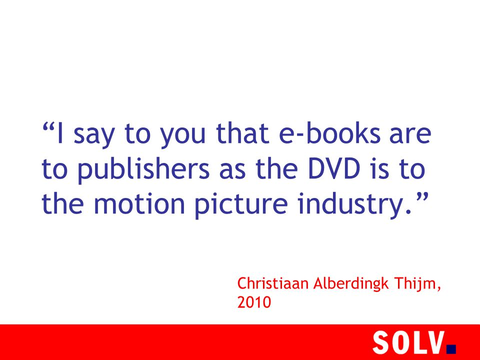I say to you that e-books are to publishers as the DVD is to the motion picture industry. Christiaan Alberdingk Thijm, 2010