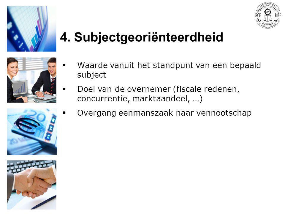 4. Subjectgeoriënteerdheid  Waarde vanuit het standpunt van een bepaald subject  Doel van de overnemer (fiscale redenen, concurrentie, marktaandeel,