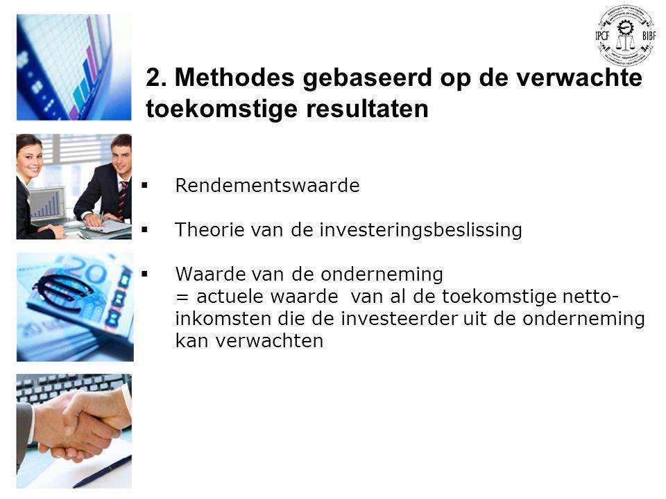 2. Methodes gebaseerd op de verwachte toekomstige resultaten  Rendementswaarde  Theorie van de investeringsbeslissing  Waarde van de onderneming =