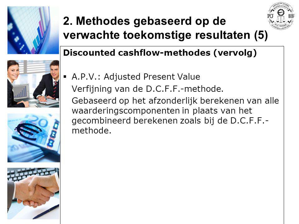 Discounted cashflow-methodes (vervolg)  A.P.V.: Adjusted Present Value Verfijning van de D.C.F.F.-methode. Gebaseerd op het afzonderlijk berekenen va