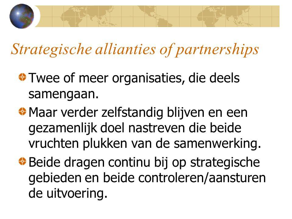 Strategische allianties of partnerships Twee of meer organisaties, die deels samengaan. Maar verder zelfstandig blijven en een gezamenlijk doel nastre