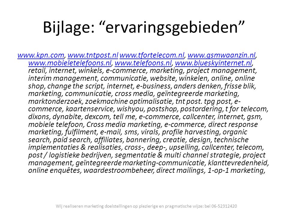 "Bijlage: ""ervaringsgebieden"" www.kpn.comwww.kpn.com, www.tntpost.nl www.tfortelecom.nl, www.gsmwaanzin.nl, www.mobieletelefoons.nl, www.telefoons.nl,"