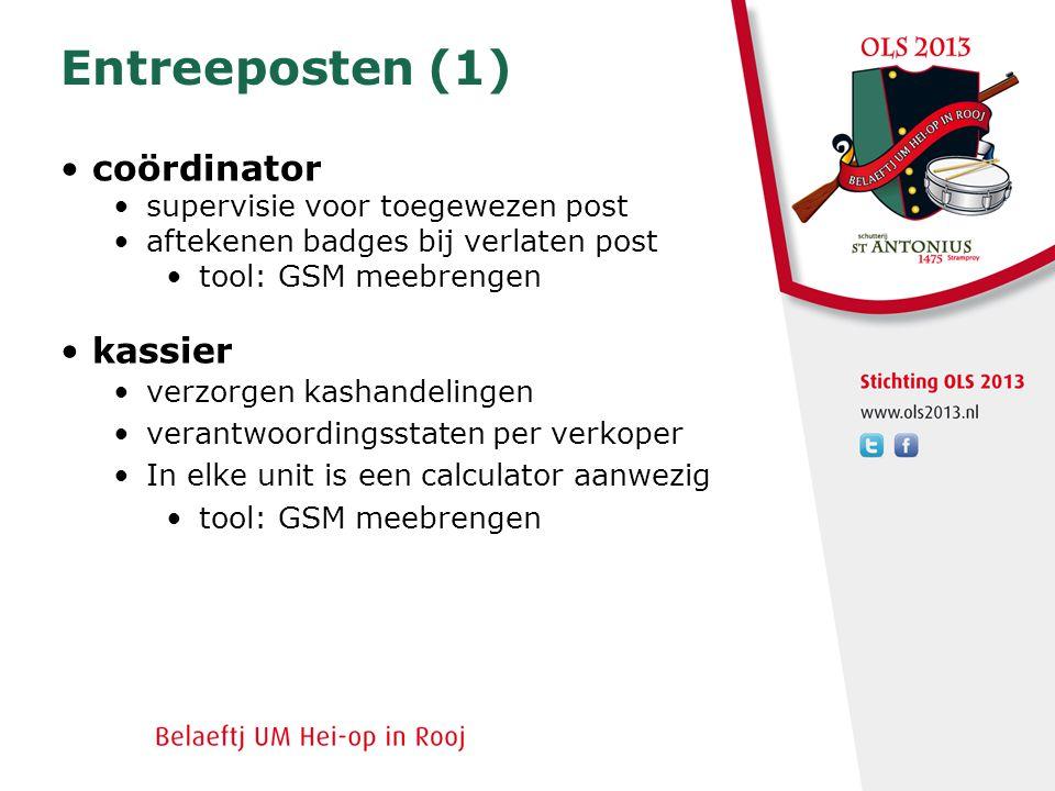 Entreeposten (1) • coördinator •supervisie voor toegewezen post •aftekenen badges bij verlaten post •tool: GSM meebrengen • kassier •verzorgen kashandelingen •verantwoordingsstaten per verkoper •In elke unit is een calculator aanwezig •tool: GSM meebrengen