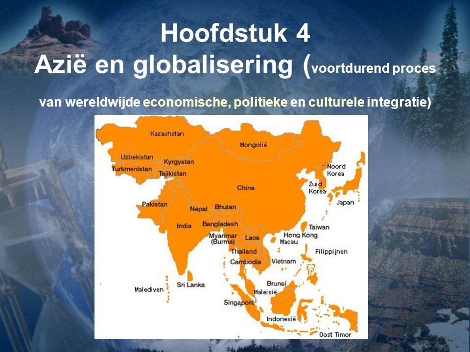 Hoofdstuk 4 Azië en globalisering ( voortdurend proces van wereldwijde economische, politieke en culturele integratie)