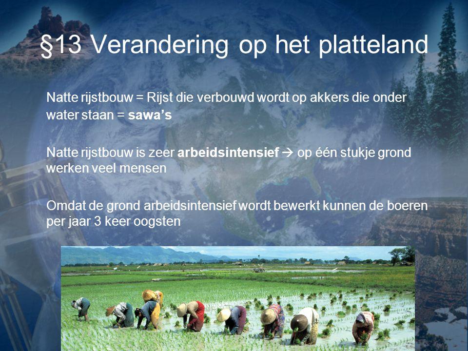 §13 Verandering op het platteland Natte rijstbouw = Rijst die verbouwd wordt op akkers die onder water staan = sawa's Natte rijstbouw is zeer arbeidsi