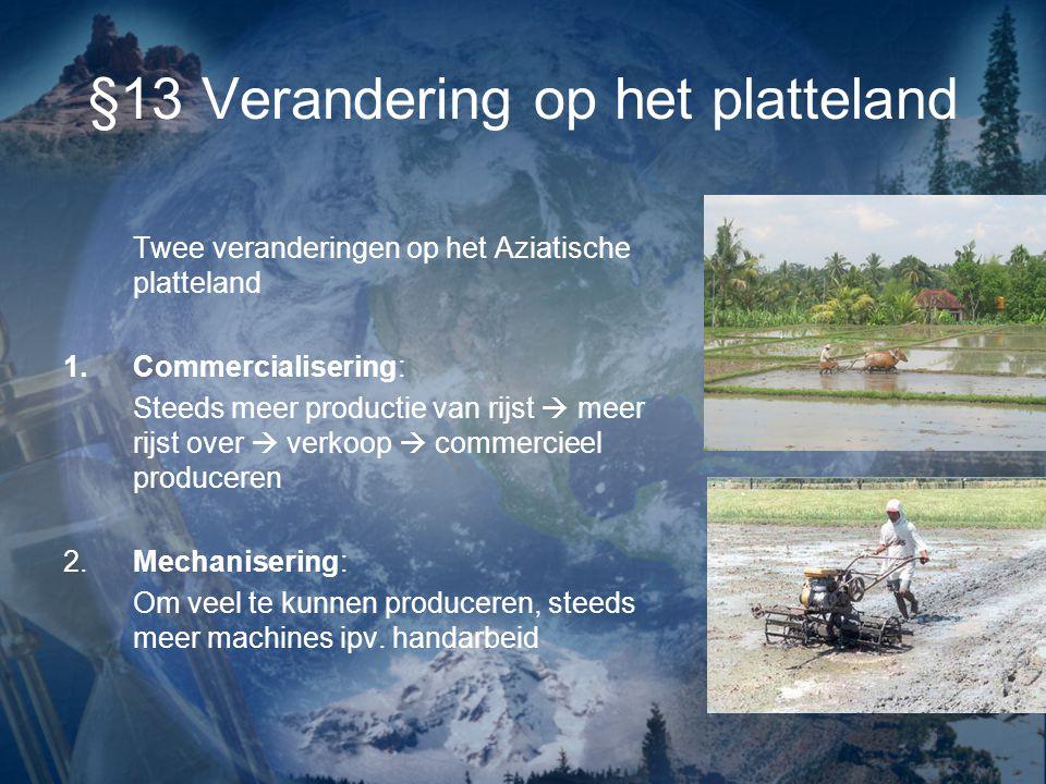 §13 Verandering op het platteland Twee veranderingen op het Aziatische platteland 1.Commercialisering: Steeds meer productie van rijst  meer rijst over  verkoop  commercieel produceren 2.Mechanisering: Om veel te kunnen produceren, steeds meer machines ipv.