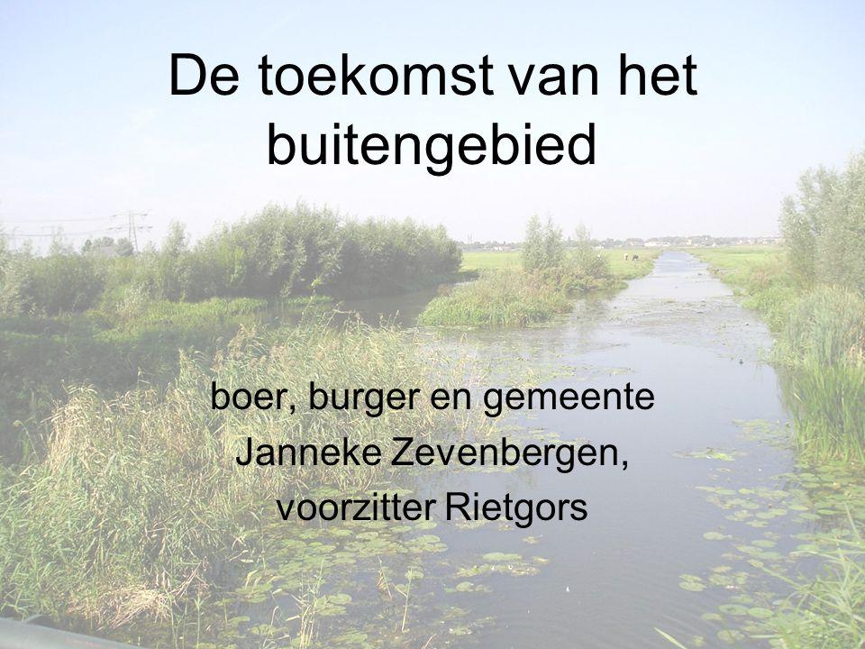 De toekomst van het buitengebied boer, burger en gemeente Janneke Zevenbergen, voorzitter Rietgors