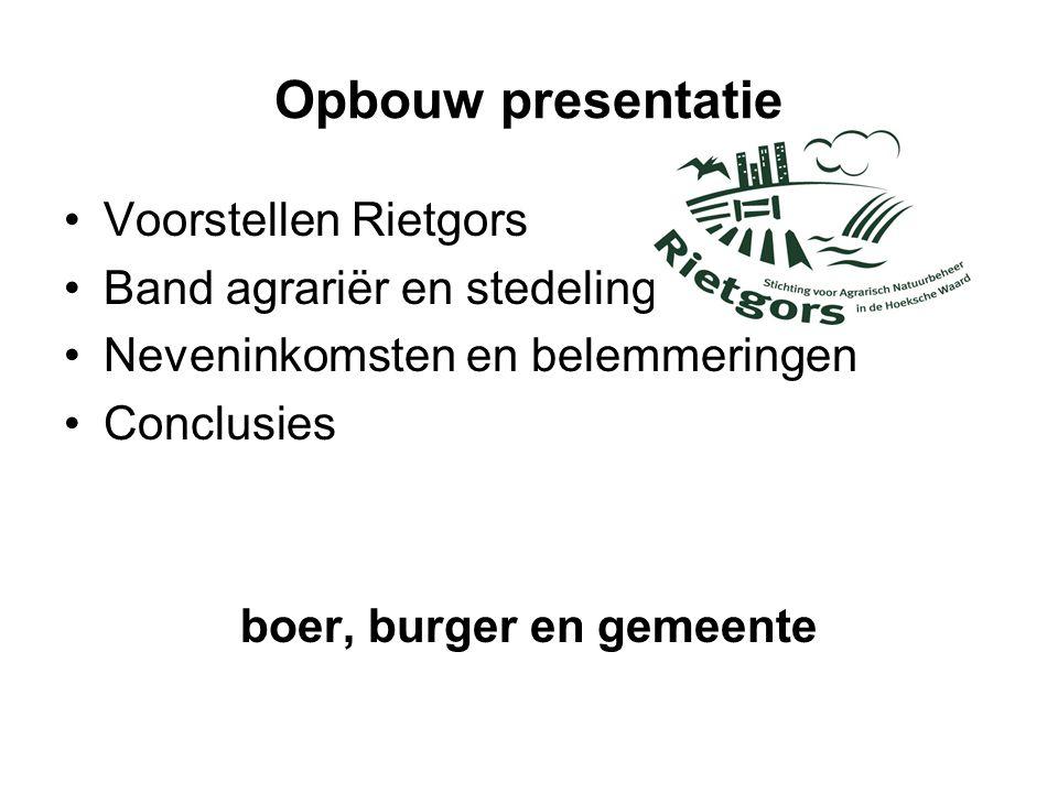 Opbouw presentatie •Voorstellen Rietgors •Band agrariër en stedeling •Neveninkomsten en belemmeringen •Conclusies boer, burger en gemeente