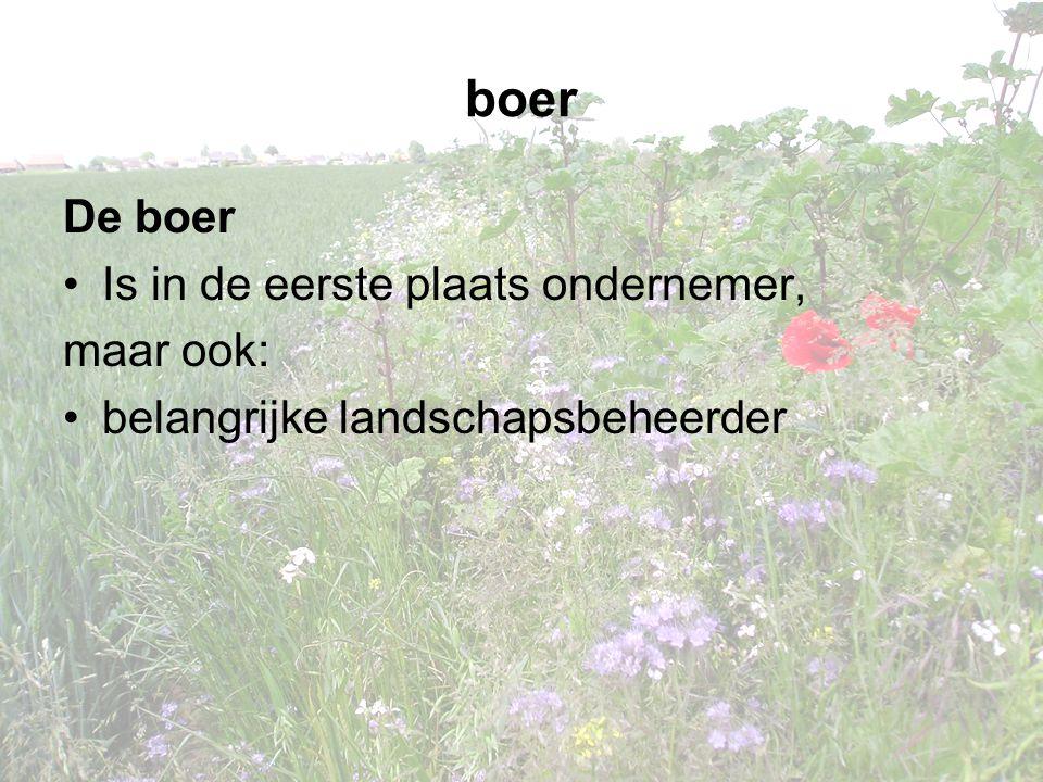 boer De boer •Is in de eerste plaats ondernemer, maar ook: •belangrijke landschapsbeheerder