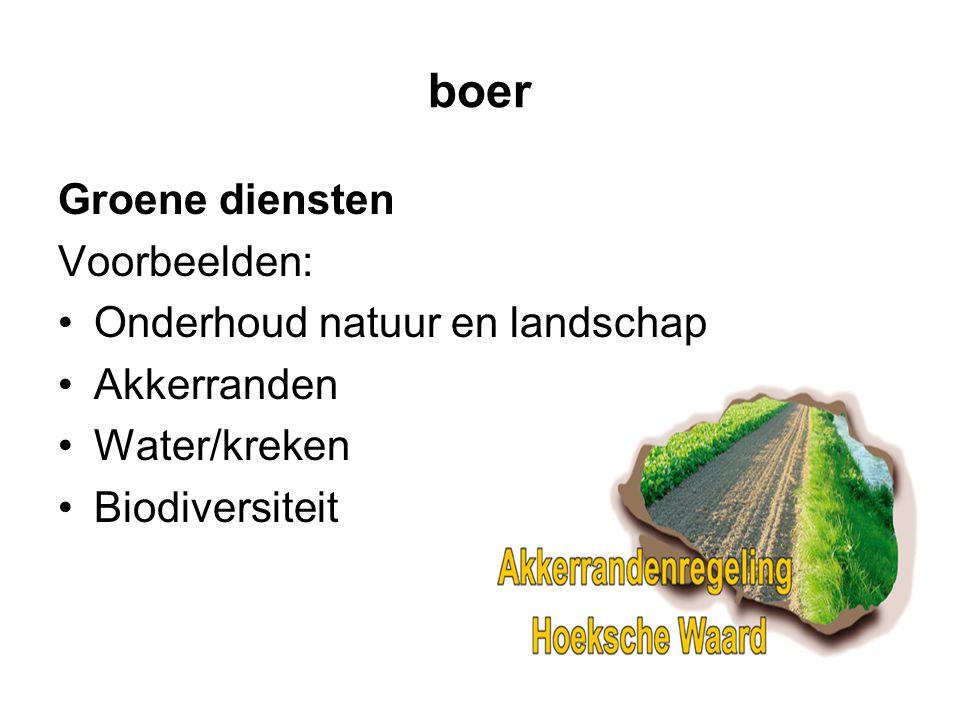 boer Groene diensten Voorbeelden: •Onderhoud natuur en landschap •Akkerranden •Water/kreken •Biodiversiteit