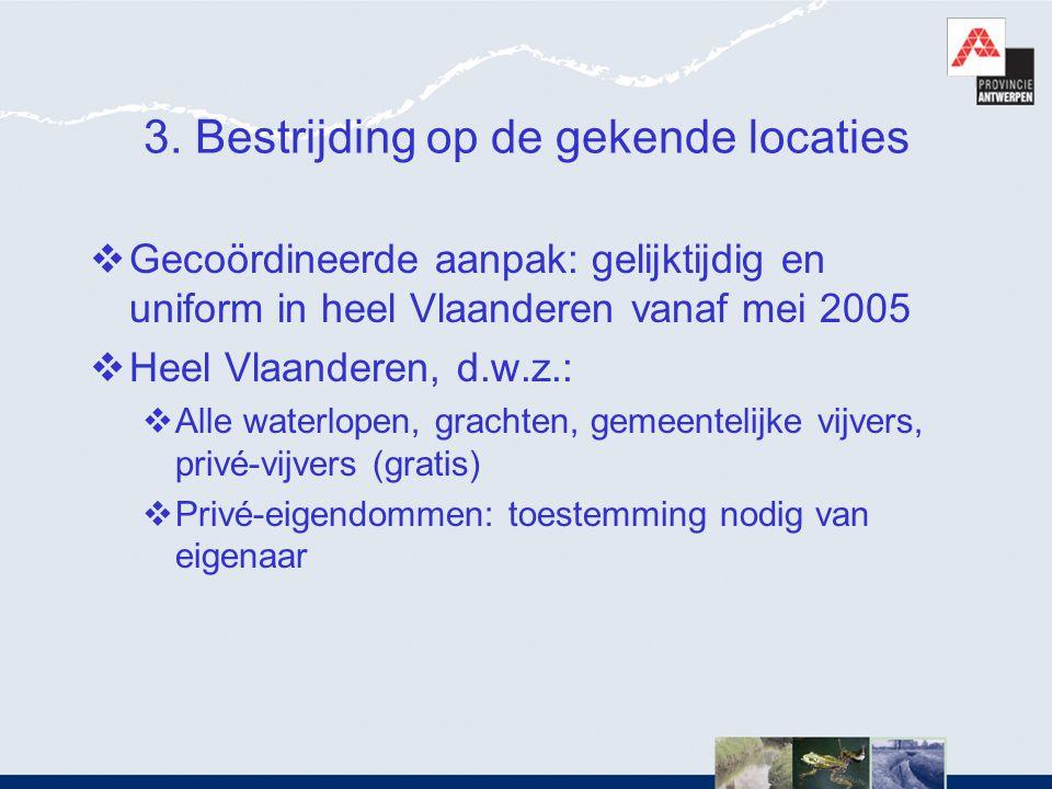 3. Bestrijding op de gekende locaties  Gecoördineerde aanpak: gelijktijdig en uniform in heel Vlaanderen vanaf mei 2005  Heel Vlaanderen, d.w.z.: 