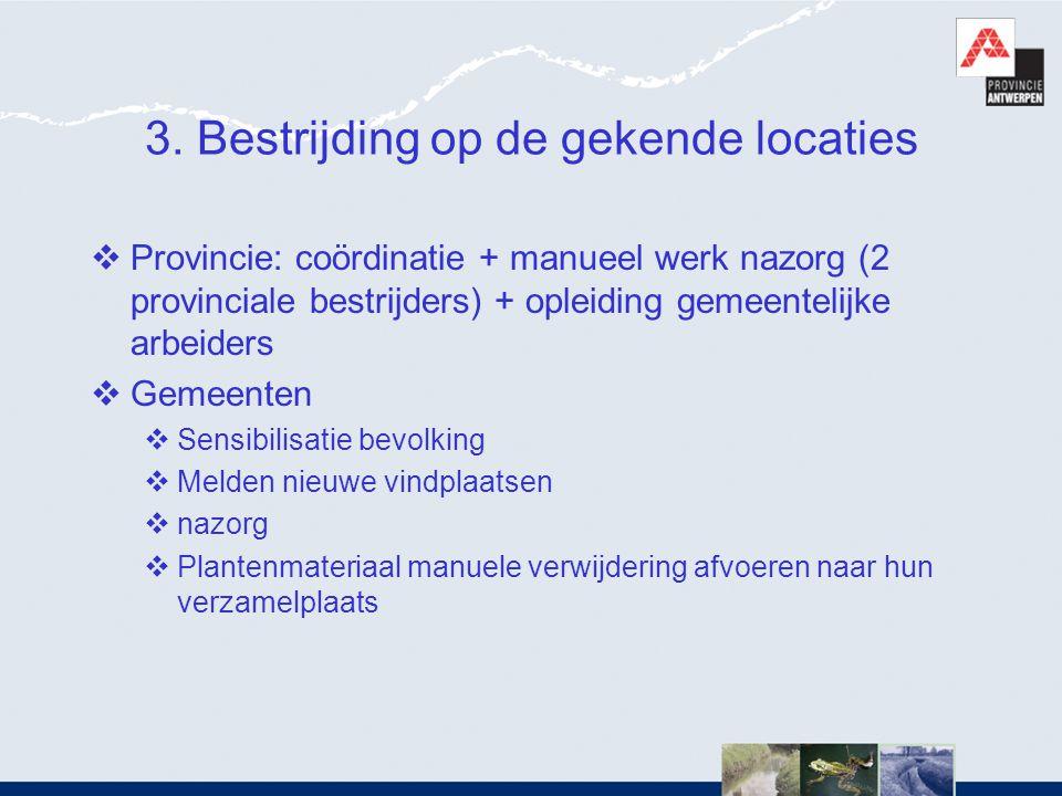 3. Bestrijding op de gekende locaties  Provincie: coördinatie + manueel werk nazorg (2 provinciale bestrijders) + opleiding gemeentelijke arbeiders 