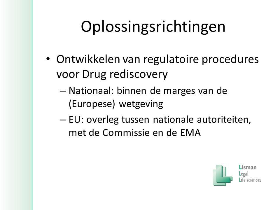 Oplossingsrichtingen • Ontwikkelen van regulatoire procedures voor Drug rediscovery – Nationaal: binnen de marges van de (Europese) wetgeving – EU: overleg tussen nationale autoriteiten, met de Commissie en de EMA